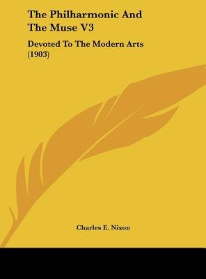The Philharmonic and the Muse V3 - Devoted to the Modern Arts (1903) (Hardcover): Charles E. Nixon