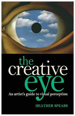 The Creative Eye - An Artist's Guide to Visual Perception (Paperback): Heather Spears