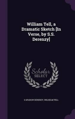 William Tell, a Dramatic Sketch [In Verse, by S.S. Derenzy] (Hardcover): S Sparow Derenzy, Wilhelm Tell