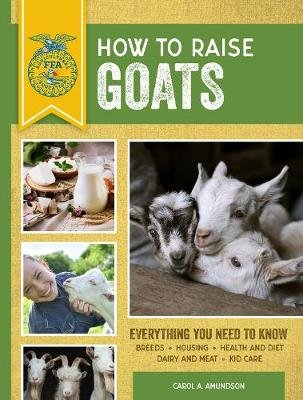 How to Raise Goats - Third Edition, Everything You Need to Know: Breeds, Housing, Health and Diet, Dairy and Meat, Kid Care...