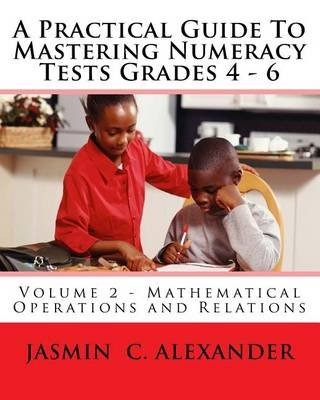 A Practical Guide to Mastering Numeracy Tests Grades 4 - 6, Volume 2 - Mathematical Operations and Relations (Paperback):...