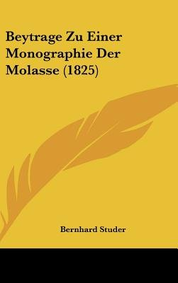 Beytrage Zu Einer Monographie Der Molasse (1825) (English, German, Hardcover): Bernhard Studer