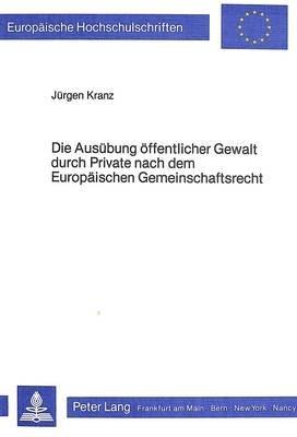 Die Ausuebung Oeffentlicher Gewalt Durch Private Nach Dem Europaeischen Gemeinschaftsrecht - Ein Beitrag Zur Auslegung Von Art....