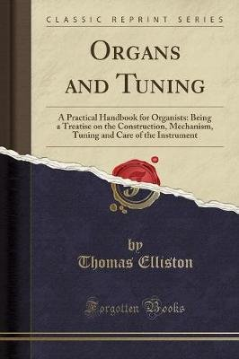 Organs and Tuning - A Practical Handbook for Organists: Being a Treatise on the Construction, Mechanism, Tuning and Care of the...