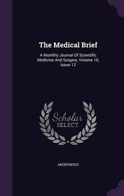 The Medical Brief - A Monthly Journal of Scientific Medicine and Surgery, Volume 10, Issue 12 (Hardcover): Anonymous