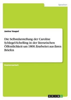 Die Selbstdarstellung Der Caroline Schlegel-Schelling in Der Literarischen Offentlichkeit Um 1800. Erarbeitet Aus Ihren Briefen...