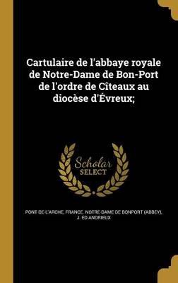Cartulaire de L'Abbaye Royale de Notre-Dame de Bon-Port de L'Ordre de Citeaux Au Diocese D'Evreux; (French,...
