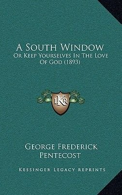 A South Window - Or Keep Yourselves in the Love of God (1893) (Hardcover): George Frederick Pentecost