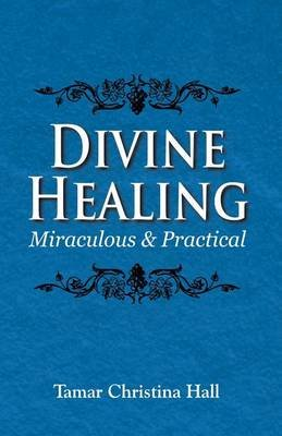 Divine Healing - Miraculous and Practical (Paperback): Tamar Christina Hall