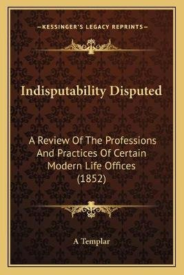 Indisputability Disputed - A Review of the Professions and Practices of Certain Modern Life Offices (1852) (Paperback): A...