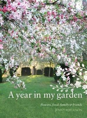 A Year in My Garden - Flowers, Food, Family and Friends (Paperback): Jenny Ferguson