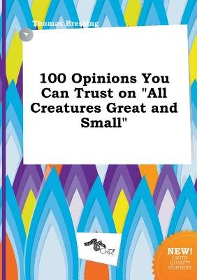 100 Opinions You Can Trust on All Creatures Great and Small (Paperback): Thomas Bressing