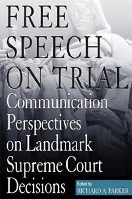 Free Speech on Trial - Communication Perspectives on Landmark Supreme Court Decisions (Paperback): Richard A. Parker