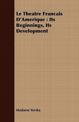 Le Theatre Francais D'Amerique - Its Beginnings, Its Development (Paperback): Madame Yorska