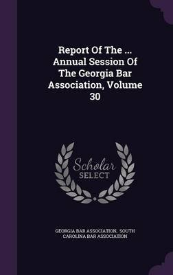 Report of the ... Annual Session of the Georgia Bar Association, Volume 30 (Hardcover): Georgia Bar Association