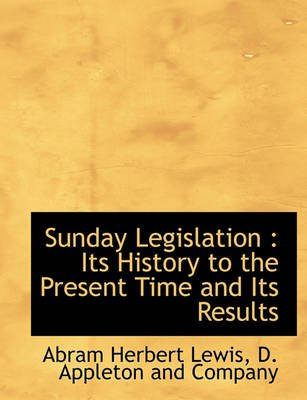 Sunday Legislation - Its History to the Present Time and Its Results (Paperback): Abram Herbert Lewis