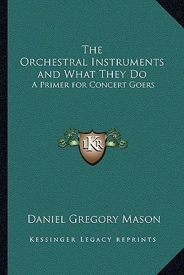 The Orchestral Instruments and What They Do - A Primer for Concert Goers (Paperback): Daniel Gregory Mason