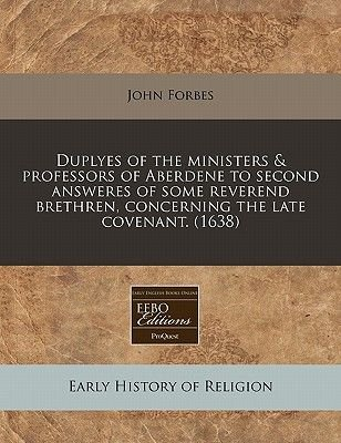 Duplyes of the Ministers & Professors of Aberdene to Second Answeres of Some Reverend Brethren, Concerning the Late Covenant....
