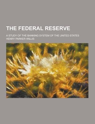 The Federal Reserve; A Study of the Banking System of the United States (Paperback): Henry Parker Willis