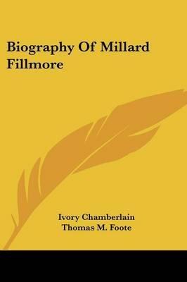 Biography of Millard Fillmore (Paperback): Ivory Chamberlain, Thomas M. Foote