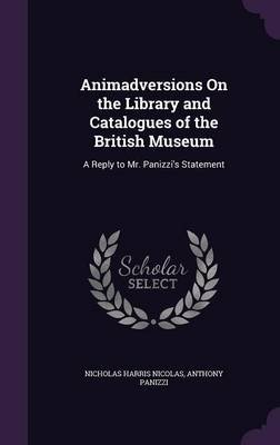 Animadversions on the Library and Catalogues of the British Museum - A Reply to Mr. Panizzi's Statement (Hardcover):...