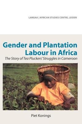 Gender and Plantation Labour in Africa - The Story of Tea Pluckers' Struggles in Cameroon (Electronic book text): Piet...