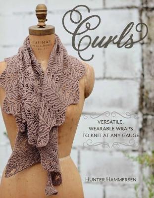 Curls: Versatile, Wearable Wraps to Knit at Any Gauge (Paperback): Hunter Hammersen