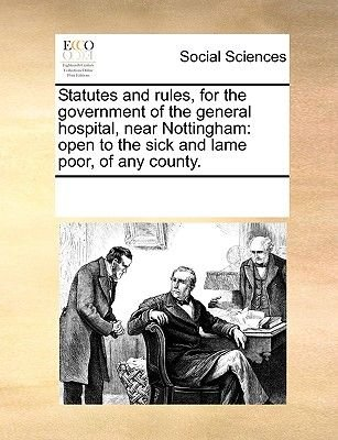 Statutes and Rules, for the Government of the General Hospital, Near Nottingham - Open to the Sick and Lame Poor, of Any...