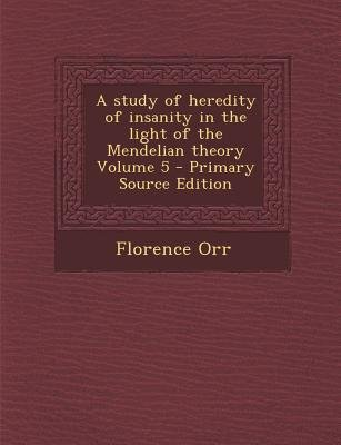 Study of Heredity of Insanity in the Light of the Mendelian Theory Volume 5 (Paperback, Primary Source): Florence Orr