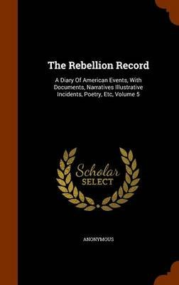 The Rebellion Record - A Diary of American Events, with Documents, Narratives Illustrative Incidents, Poetry, Etc, Volume 5...