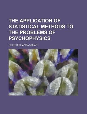 The Application of Statistical Methods to the Problems of Psychophysics (Paperback): Friedrich Maria Urban