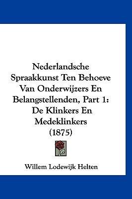 Nederlandsche Spraakkunst Ten Behoeve Van Onderwijzers En Belangstellenden, Part 1 - de Klinkers En Medeklinkers (1875)...