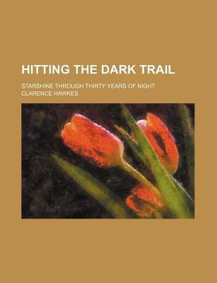 Hitting the Dark Trail; Starshine Through Thirty Years of Night (Paperback): Clarence Hawkes