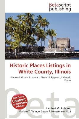 Historic Places Listings in White County, Illinois (Paperback): Lambert M. Surhone, Mariam T. Tennoe, Susan F. Henssonow