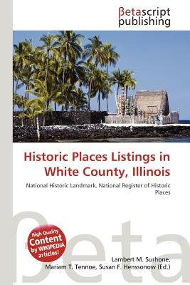 Historic Places Listings in White County, Illinois (Paperback): Lambert M. Surhone, Mariam T. Tennoe, Susan F. Henssonow