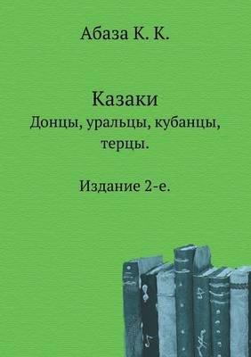 Kazaki. Dontsy, Ural'tsy, Kubantsy, Tertsy. Izdanie 2-E. (Russian, Paperback): K. Abaza K.