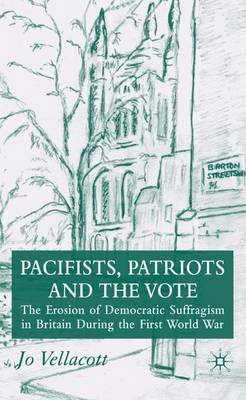Pacifists, Patriots and the Vote - The Erosion of Democratic Suffragism in Britain During the First World War (Hardcover, 2007...