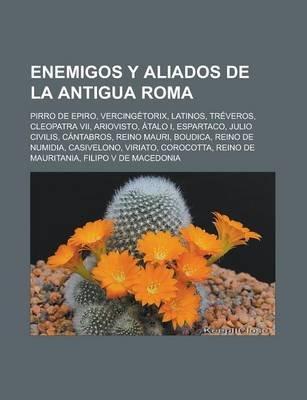 Enemigos y Aliados de La Antigua Roma - Pirro de Epiro, Vercingetorix, Latinos, Treveros, Cleopatra VII, Ariovisto, Atalo I,...