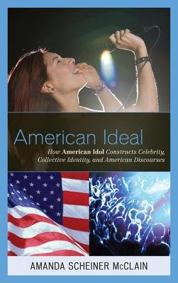American Ideal - How American Idol Constructs Celebrity, Collective Identity, and American Discourses (Electronic book text):...