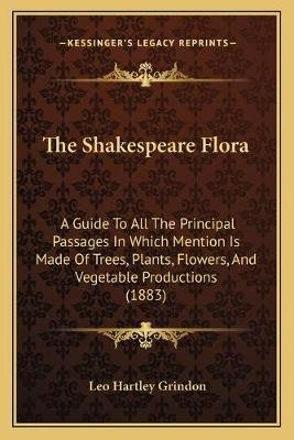 The Shakespeare Flora - A Guide to All the Principal Passages in Which Mention Is Made of Trees, Plants, Flowers, and Vegetable...