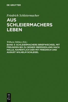 Schleiermachers Briefwechsel Mit Freunden Bis Zu Seiner Ubersiedlung Nach Halle, Namentlich Der Mit Friedrich Und August...