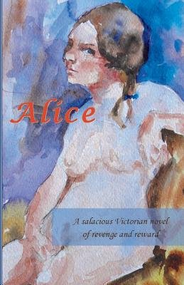 Alice - A Salacious Victorian Novel of Revenge and Reward (Paperback): Unknown Unknown Unknown