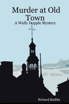 Murder At Old Town: A Wally Dopple Mystery (Electronic book text): Richard Radtke