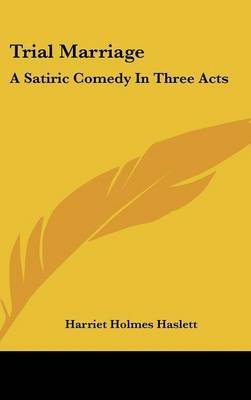 Trial Marriage - A Satiric Comedy in Three Acts (Hardcover): Harriet Holmes Haslett