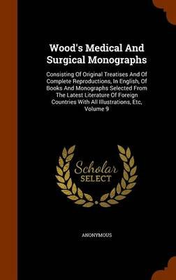 Wood's Medical and Surgical Monographs - Consisting of Original Treatises and of Complete Reproductions, in English, of...