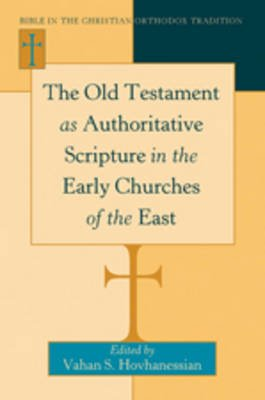 The Old Testament as Authoritative Scripture in the Early Churches of the East (Hardcover, New edition): Vahan Hovhanessian