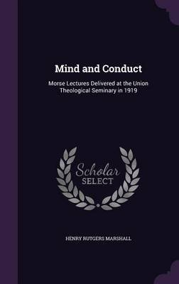 Mind and Conduct - Morse Lectures Delivered at the Union Theological Seminary in 1919 (Hardcover): Henry Rutgers Marshall