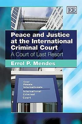 Peace and Justice at the International Criminal Court - A Court of Last Resort (Hardcover): Errol P. Mendes