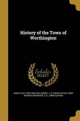 History of the Town of Worthington (Paperback): James Clay 1829-1864 Rice