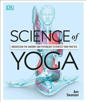 Science of Yoga - Understand the Anatomy and Physiology to Perfect Your Practice (Paperback, Annotated edition): Ann Swanson